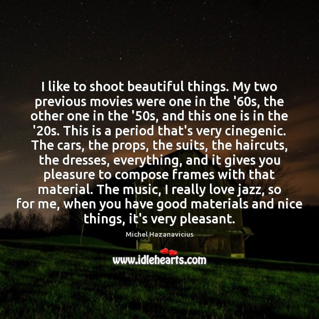 I like to shoot beautiful things. My two previous movies were one Michel Hazanavicius Picture Quote