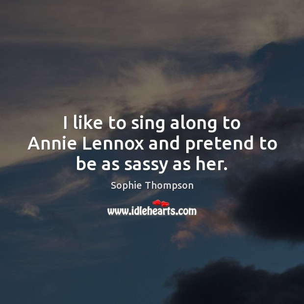 Image, I like to sing along to Annie Lennox and pretend to be as sassy as her.