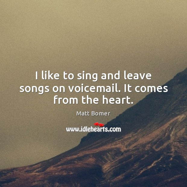 I like to sing and leave songs on voicemail. It comes from the heart. Image