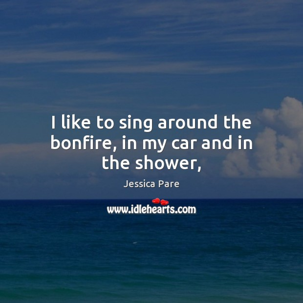 I like to sing around the bonfire, in my car and in the shower, Image