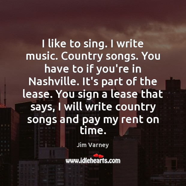 I like to sing. I write music. Country songs. You have to Image