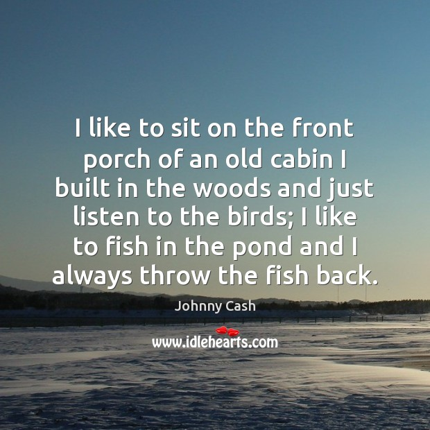 I like to sit on the front porch of an old cabin Johnny Cash Picture Quote
