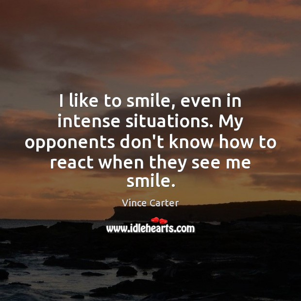 I like to smile, even in intense situations. My opponents don't know Image