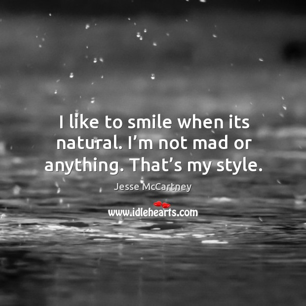 I like to smile when its natural. I'm not mad or anything. That's my style. Jesse McCartney Picture Quote