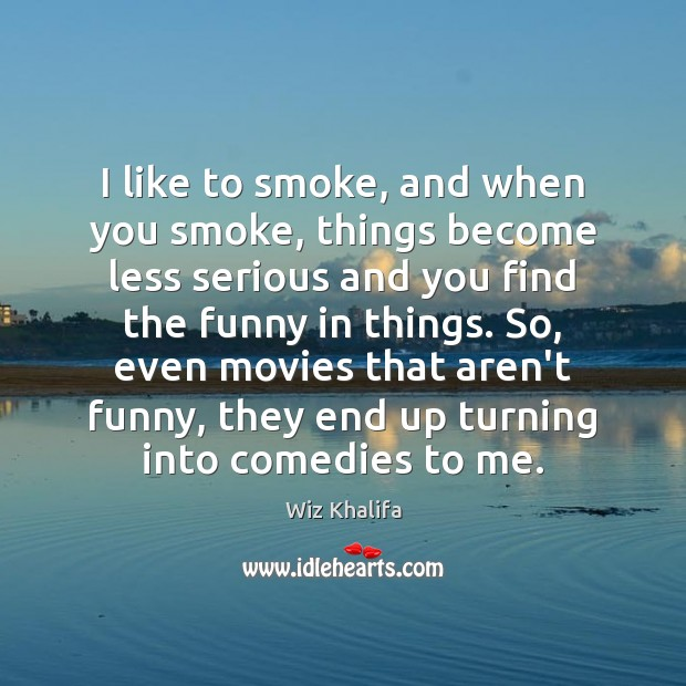 I like to smoke, and when you smoke, things become less serious Wiz Khalifa Picture Quote