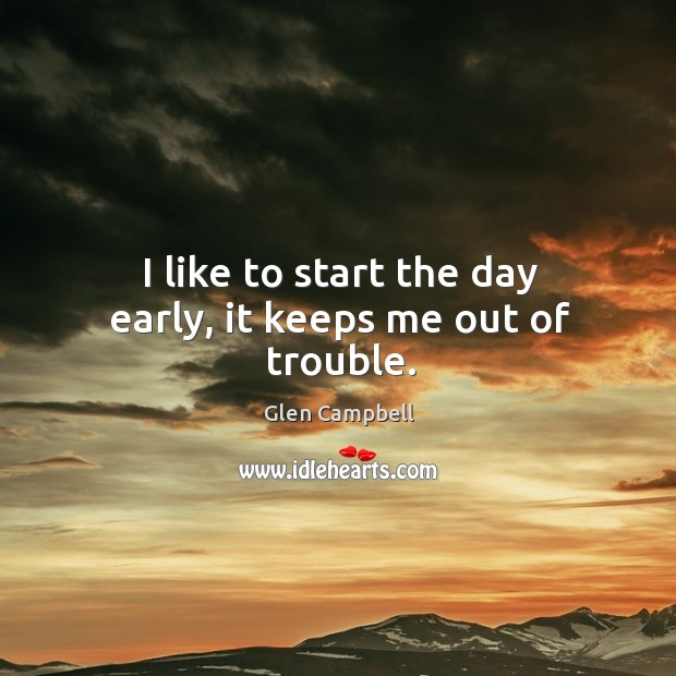 I like to start the day early, it keeps me out of trouble. Image