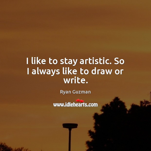 Ryan Guzman Picture Quote image saying: I like to stay artistic. So I always like to draw or write.