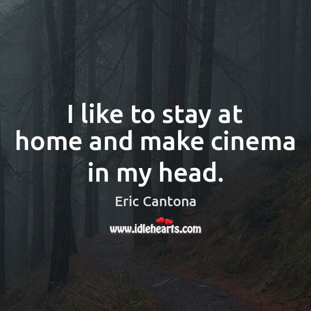 I like to stay at home and make cinema in my head. Eric Cantona Picture Quote