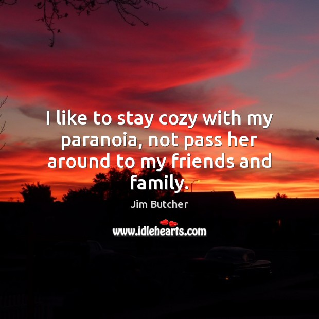I like to stay cozy with my paranoia, not pass her around to my friends and family. Image