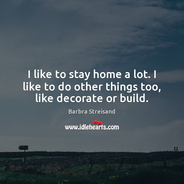 Image, I like to stay home a lot. I like to do other things too, like decorate or build.
