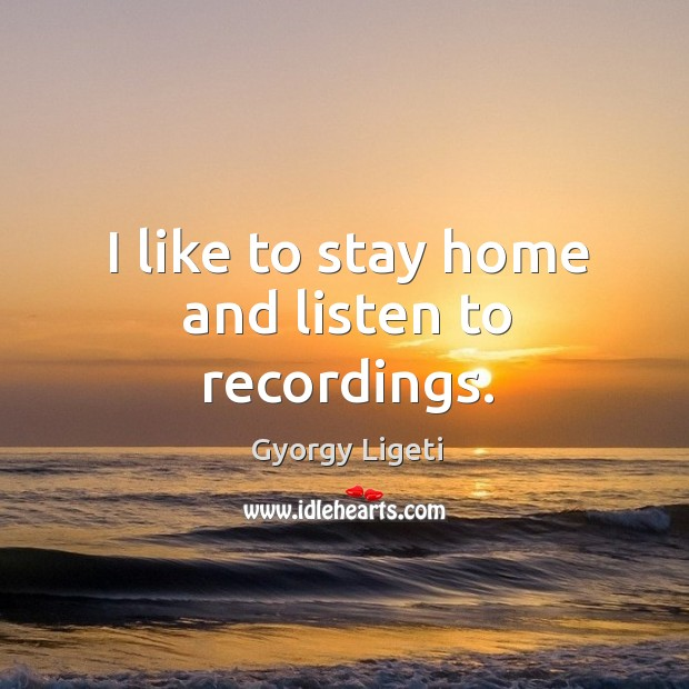I like to stay home and listen to recordings. Gyorgy Ligeti Picture Quote