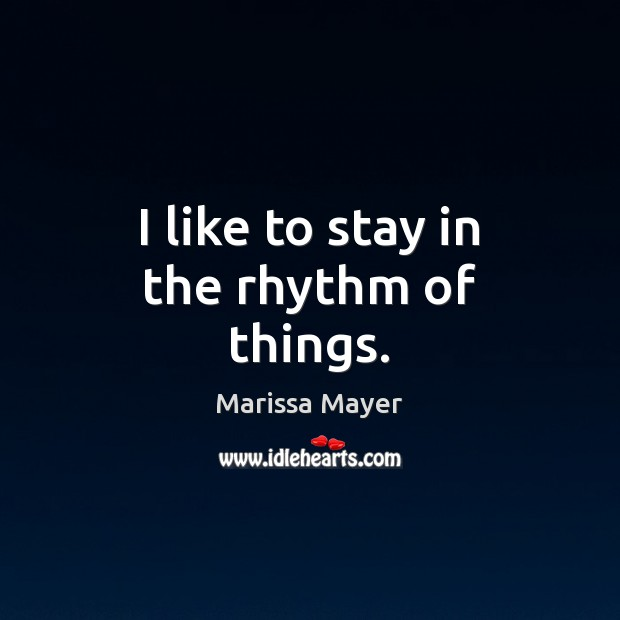 I like to stay in the rhythm of things. Marissa Mayer Picture Quote