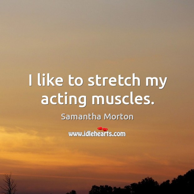 I like to stretch my acting muscles. Image