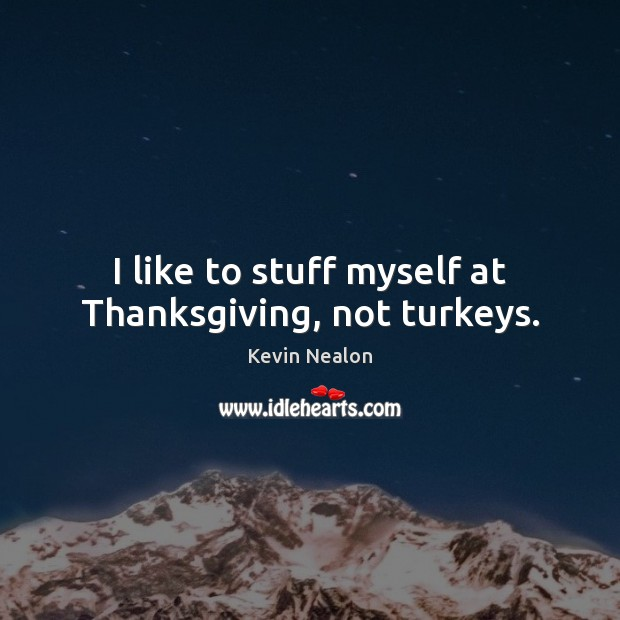 I like to stuff myself at Thanksgiving, not turkeys. Thanksgiving Quotes Image