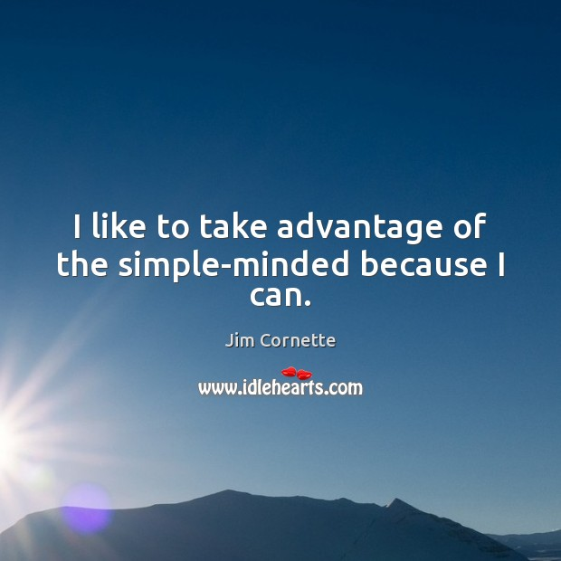 I like to take advantage of the simple-minded because I can. Image