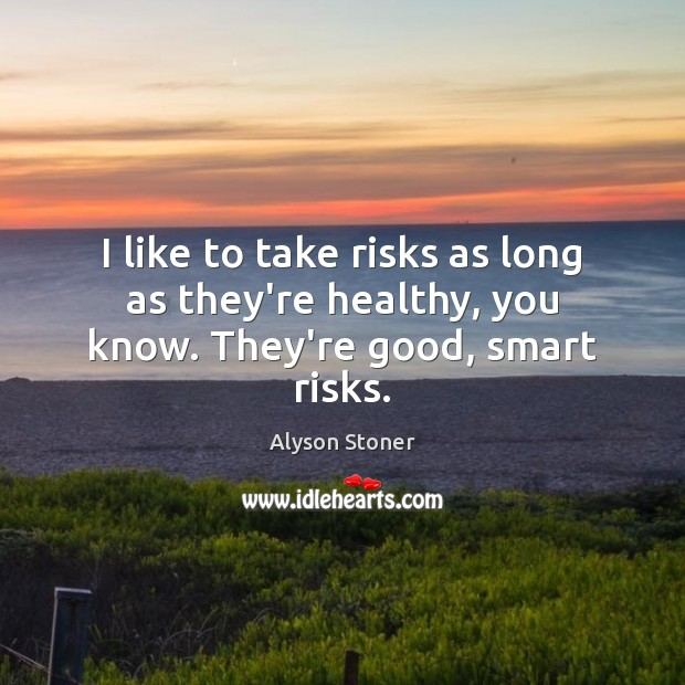 I like to take risks as long as they're healthy, you know. They're good, smart risks. Image
