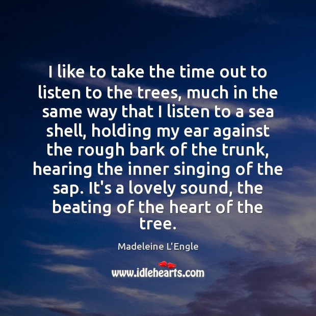 I like to take the time out to listen to the trees, Sea Quotes Image