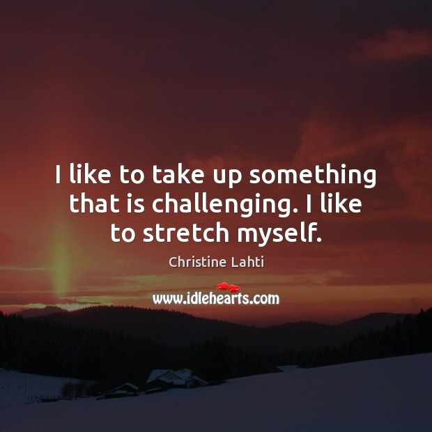 I like to take up something that is challenging. I like to stretch myself. Image
