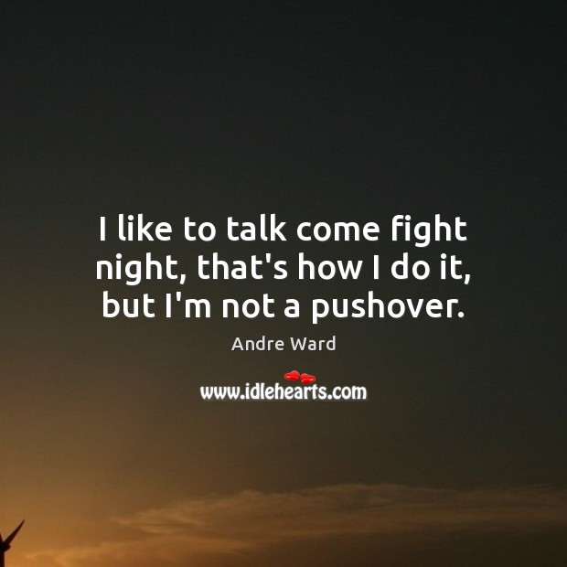 Image, I like to talk come fight night, that's how I do it, but I'm not a pushover.