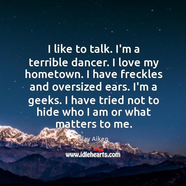 I like to talk. I'm a terrible dancer. I love my hometown. Image