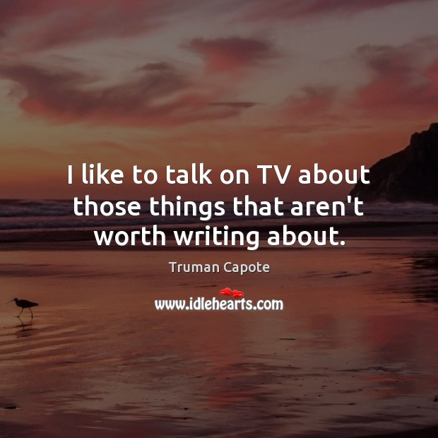 I like to talk on TV about those things that aren't worth writing about. Truman Capote Picture Quote