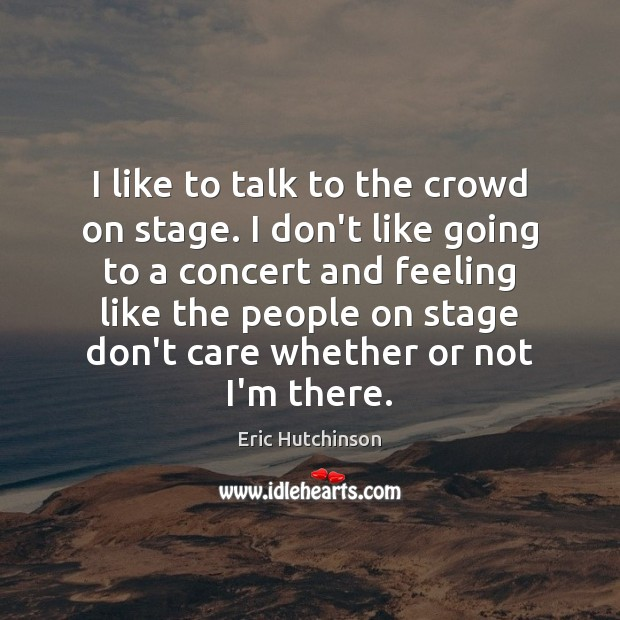 I like to talk to the crowd on stage. I don't like Image