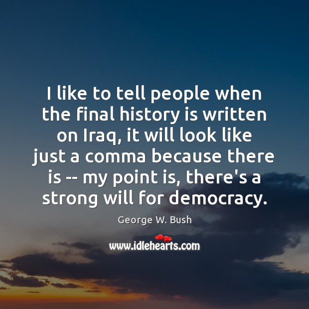 Image, I like to tell people when the final history is written on