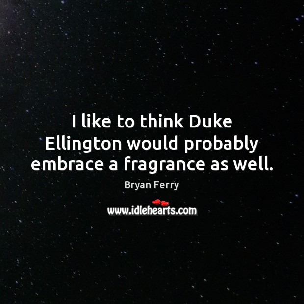 Image, I like to think Duke Ellington would probably embrace a fragrance as well.