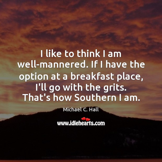 I like to think I am well-mannered. If I have the option Michael C. Hall Picture Quote