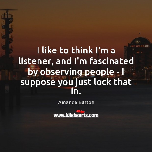 Image, I like to think I'm a listener, and I'm fascinated by observing