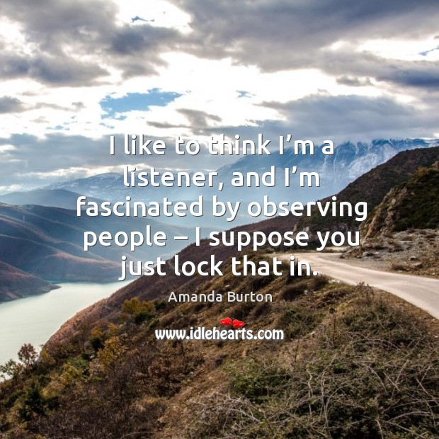 Image, I like to think I'm a listener, and I'm fascinated by observing people – I suppose you just lock that in.