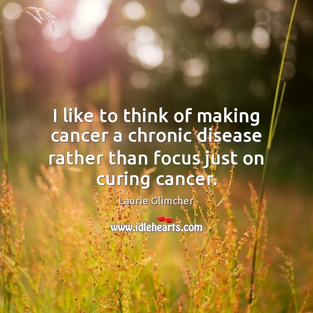 I like to think of making cancer a chronic disease rather than Image