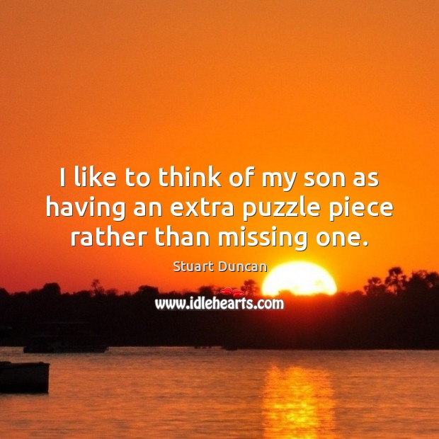 I like to think of my son as having an extra puzzle piece rather than missing one. Image