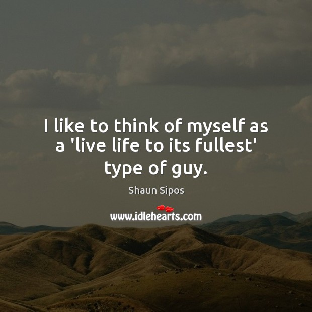 I like to think of myself as a 'live life to its fullest' type of guy. Image