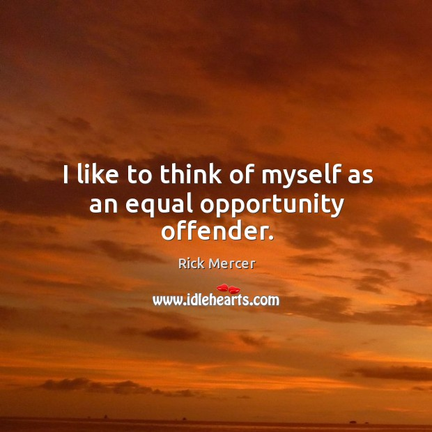 I like to think of myself as an equal opportunity offender. Rick Mercer Picture Quote