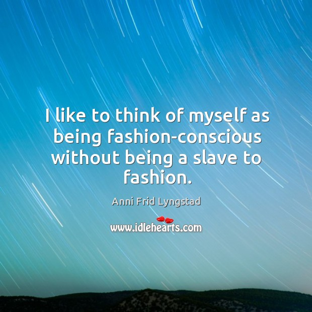 Image, I like to think of myself as being fashion-conscious without being a slave to fashion.