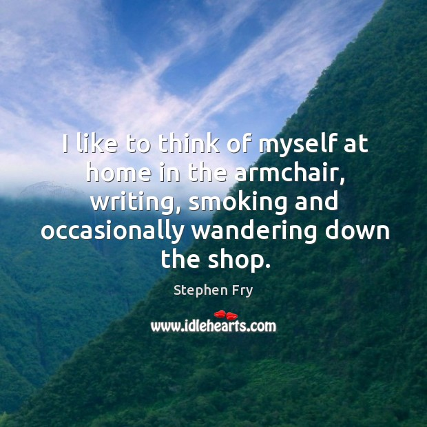 I like to think of myself at home in the armchair, writing, smoking and occasionally wandering down the shop. Image