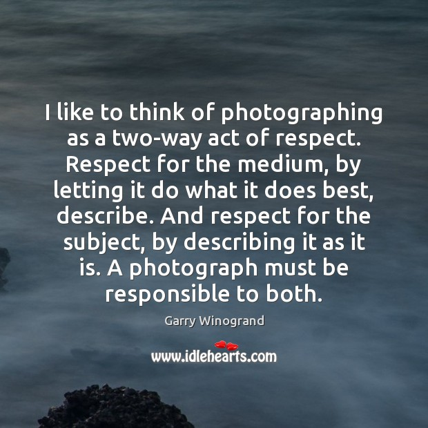 I like to think of photographing as a two-way act of respect. Image
