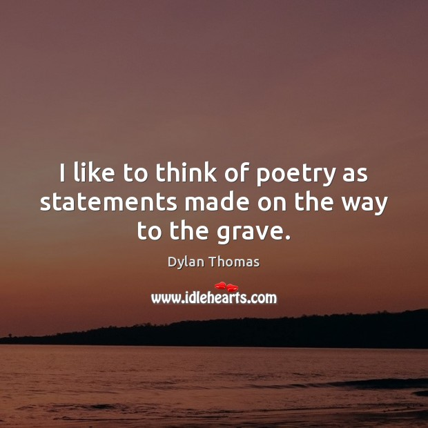 I like to think of poetry as statements made on the way to the grave. Dylan Thomas Picture Quote