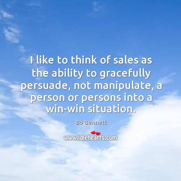 I like to think of sales as the ability to gracefully persuade, not manipulate, a person Bo Bennett Picture Quote