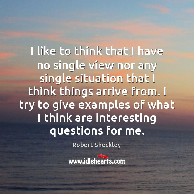 I like to think that I have no single view nor any Robert Sheckley Picture Quote