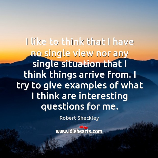 I like to think that I have no single view nor any single situation that I think things arrive from. Robert Sheckley Picture Quote