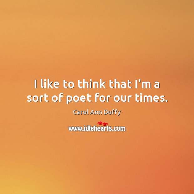 I like to think that I'm a sort of poet for our times. Image