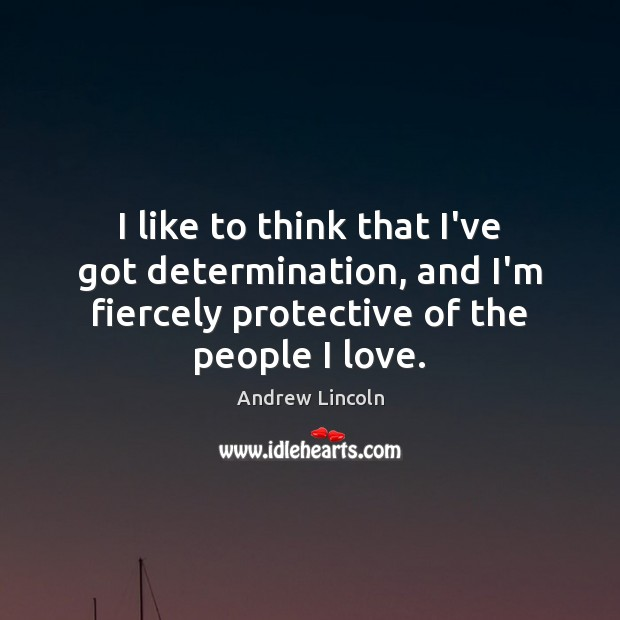 Image, I like to think that I've got determination, and I'm fiercely protective