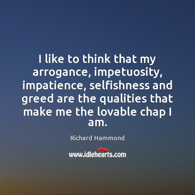 I like to think that my arrogance, impetuosity, impatience, selfishness and greed Richard Hammond Picture Quote