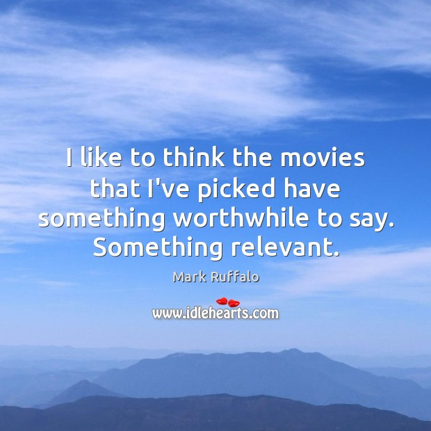 I like to think the movies that I've picked have something worthwhile Mark Ruffalo Picture Quote