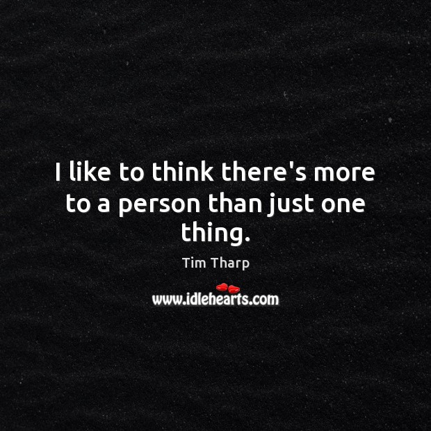 I like to think there's more to a person than just one thing. Image