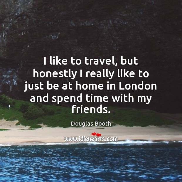 I like to travel, but honestly I really like to just be Douglas Booth Picture Quote