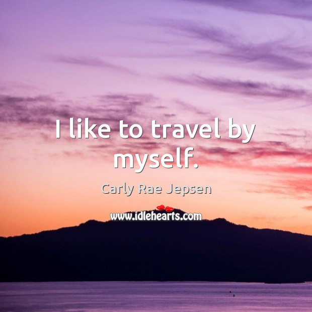 I like to travel by myself. Carly Rae Jepsen Picture Quote