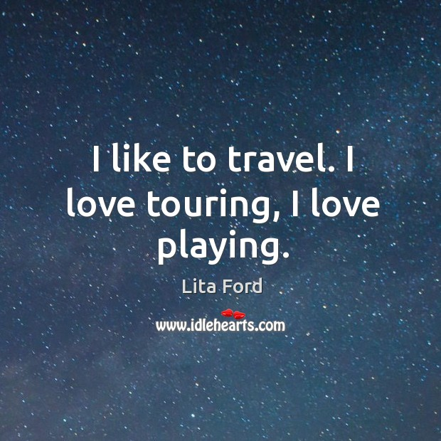I like to travel. I love touring, I love playing. Lita Ford Picture Quote